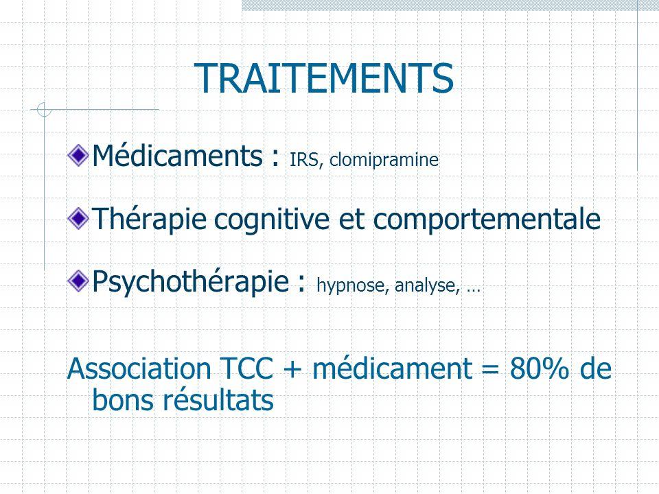 TRAITEMENTS Médicaments : IRS, clomipramine Thérapie cognitive et comportementale Psychothérapie : hypnose, analyse, … Association TCC + médicament =