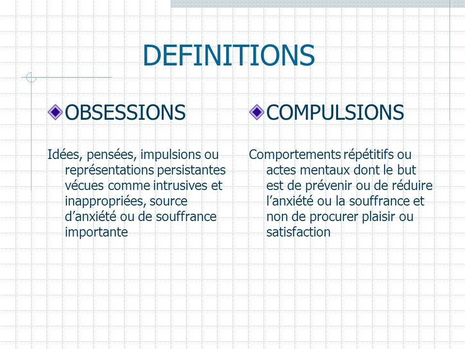 DEFINITIONS OBSESSIONS Idées, pensées, impulsions ou représentations persistantes vécues comme intrusives et inappropriées, source danxiété ou de souf