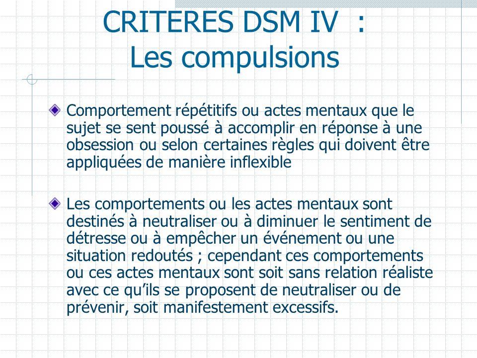CRITERES DSM IV : Les compulsions Comportement répétitifs ou actes mentaux que le sujet se sent poussé à accomplir en réponse à une obsession ou selon