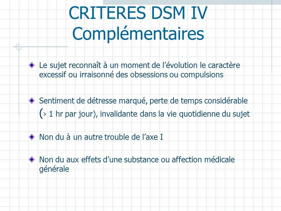 CRITERES DSM IV Complémentaires Le sujet reconnaît à un moment de lévolution le caractère excessif ou irraisonné des obsessions ou compulsions Sentime