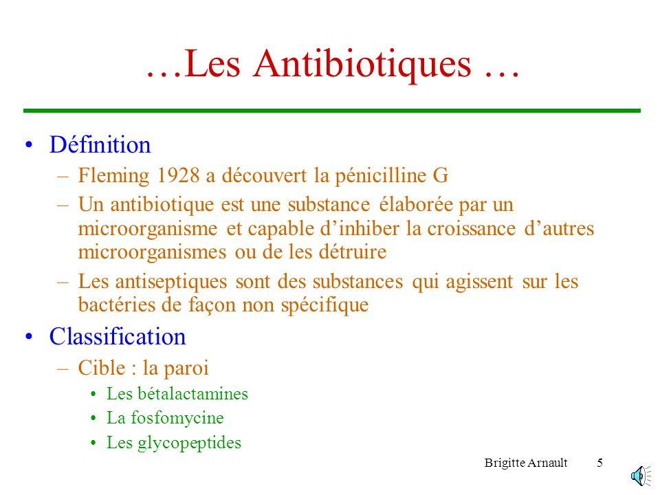 Brigitte Arnault15 Les mécanismes de résistance… Les enzymes inactivant les antibiotiques –Les bêtalactamases Les pénicillinases plasmidiques : résistance acquise –La bêtalactamase de Staphylocoque aureus.Elle est sensible aux inhibiteurs de bêtalactamases –Les bêtalactamases des bacilles à gram négatif »TEM, SHV, OXA, PSE également inactivés par les inhibiteurs de bêtalactamases Les pénicillinases chromosomiques –Spécifiques des espèces Klebsiella et Levinea
