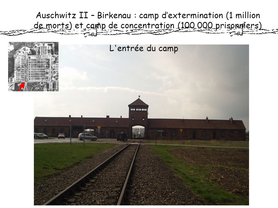 Auschwitz II – Birkenau : camp dextermination (1 million de morts) et camp de concentration (100 000 prisonniers) L'entrée du camp
