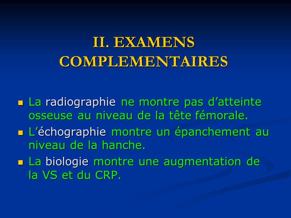 II. EXAMENS COMPLEMENTAIRES La radiographie ne montre pas datteinte osseuse au niveau de la tête fémorale. La radiographie ne montre pas datteinte oss
