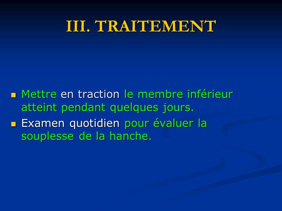 III.TRAITEMENT Mettre en traction le membre inférieur atteint pendant quelques jours.