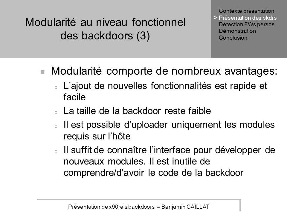 Présentation de x90res backdoors – Benjamin CAILLAT Modularité au niveau fonctionnel des backdoors (3) Modularité comporte de nombreux avantages: o Lajout de nouvelles fonctionnalités est rapide et facile o La taille de la backdoor reste faible o Il est possible duploader uniquement les modules requis sur lhôte o Il suffit de connaître linterface pour développer de nouveaux modules.