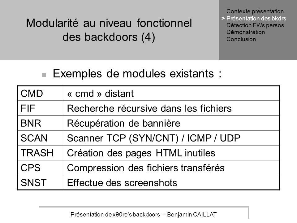 Présentation de x90res backdoors – Benjamin CAILLAT Modularité au niveau fonctionnel des backdoors (4) Exemples de modules existants : CMD« cmd » distant FIFRecherche récursive dans les fichiers BNRRécupération de bannière SCANScanner TCP (SYN/CNT) / ICMP / UDP TRASHCréation des pages HTML inutiles CPSCompression des fichiers transférés SNSTEffectue des screenshots Contexte présentation Présentation des bkdrs Détection FWs persos Démonstration Conclusion >