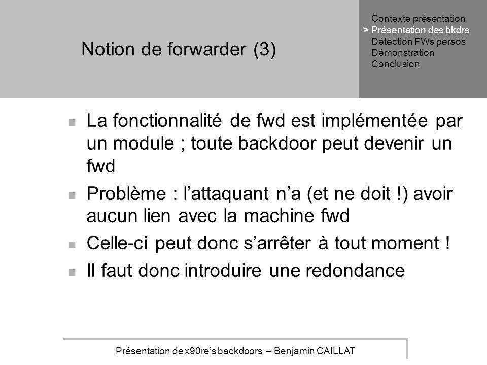 Présentation de x90res backdoors – Benjamin CAILLAT Notion de forwarder (3) La fonctionnalité de fwd est implémentée par un module ; toute backdoor peut devenir un fwd Problème : lattaquant na (et ne doit !) avoir aucun lien avec la machine fwd Celle-ci peut donc sarrêter à tout moment .