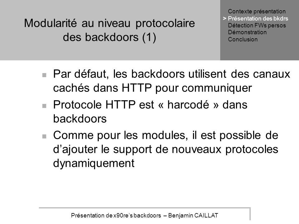 Présentation de x90res backdoors – Benjamin CAILLAT Modularité au niveau protocolaire des backdoors (1) Par défaut, les backdoors utilisent des canaux cachés dans HTTP pour communiquer Protocole HTTP est « harcodé » dans backdoors Comme pour les modules, il est possible de dajouter le support de nouveaux protocoles dynamiquement Contexte présentation Présentation des bkdrs Détection FWs persos Démonstration Conclusion >