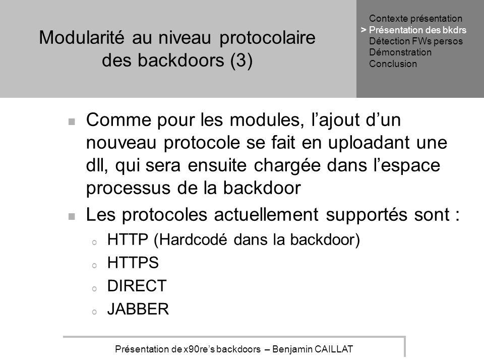 Présentation de x90res backdoors – Benjamin CAILLAT Modularité au niveau protocolaire des backdoors (3) Comme pour les modules, lajout dun nouveau protocole se fait en uploadant une dll, qui sera ensuite chargée dans lespace processus de la backdoor Les protocoles actuellement supportés sont : o HTTP (Hardcodé dans la backdoor) o HTTPS o DIRECT o JABBER Contexte présentation Présentation des bkdrs Détection FWs persos Démonstration Conclusion >