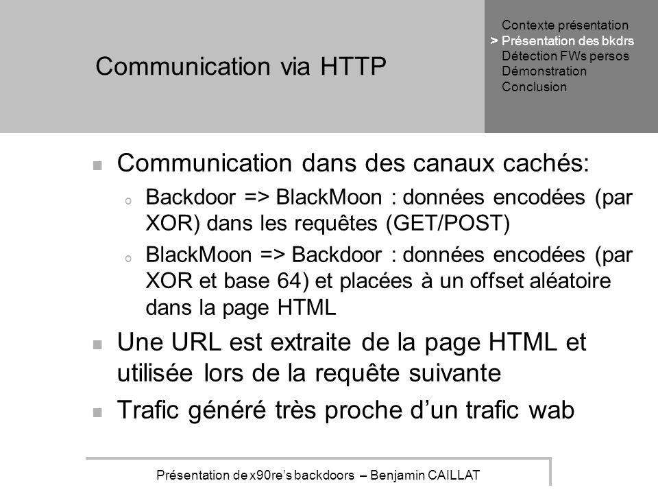 Présentation de x90res backdoors – Benjamin CAILLAT Communication via HTTP Communication dans des canaux cachés: o Backdoor => BlackMoon : données encodées (par XOR) dans les requêtes (GET/POST) o BlackMoon => Backdoor : données encodées (par XOR et base 64) et placées à un offset aléatoire dans la page HTML Une URL est extraite de la page HTML et utilisée lors de la requête suivante Trafic généré très proche dun trafic wab Contexte présentation Présentation des bkdrs Détection FWs persos Démonstration Conclusion >