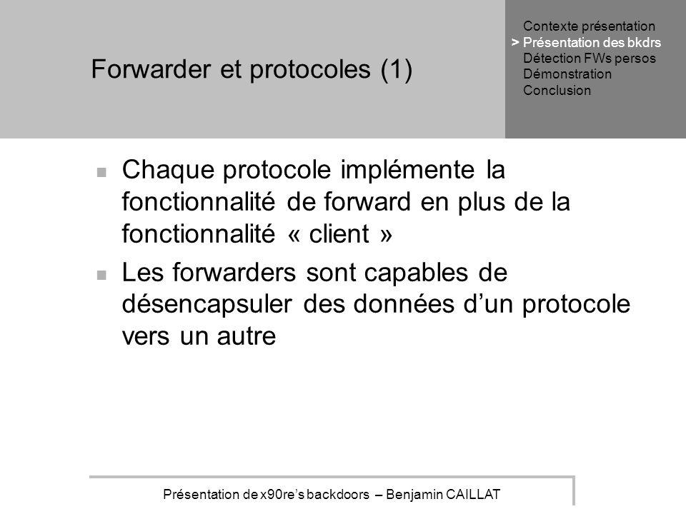 Présentation de x90res backdoors – Benjamin CAILLAT Forwarder et protocoles (1) Chaque protocole implémente la fonctionnalité de forward en plus de la fonctionnalité « client » Les forwarders sont capables de désencapsuler des données dun protocole vers un autre Contexte présentation Présentation des bkdrs Détection FWs persos Démonstration Conclusion >