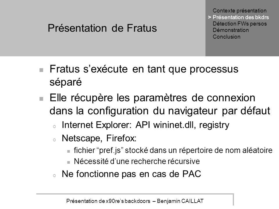Présentation de x90res backdoors – Benjamin CAILLAT Présentation de Fratus Fratus sexécute en tant que processus séparé Elle récupère les paramètres de connexion dans la configuration du navigateur par défaut o Internet Explorer: API wininet.dll, registry o Netscape, Firefox: fichier pref.js stocké dans un répertoire de nom aléatoire Nécessité dune recherche récursive o Ne fonctionne pas en cas de PAC Contexte présentation Présentation des bkdrs Détection FWs persos Démonstration Conclusion >