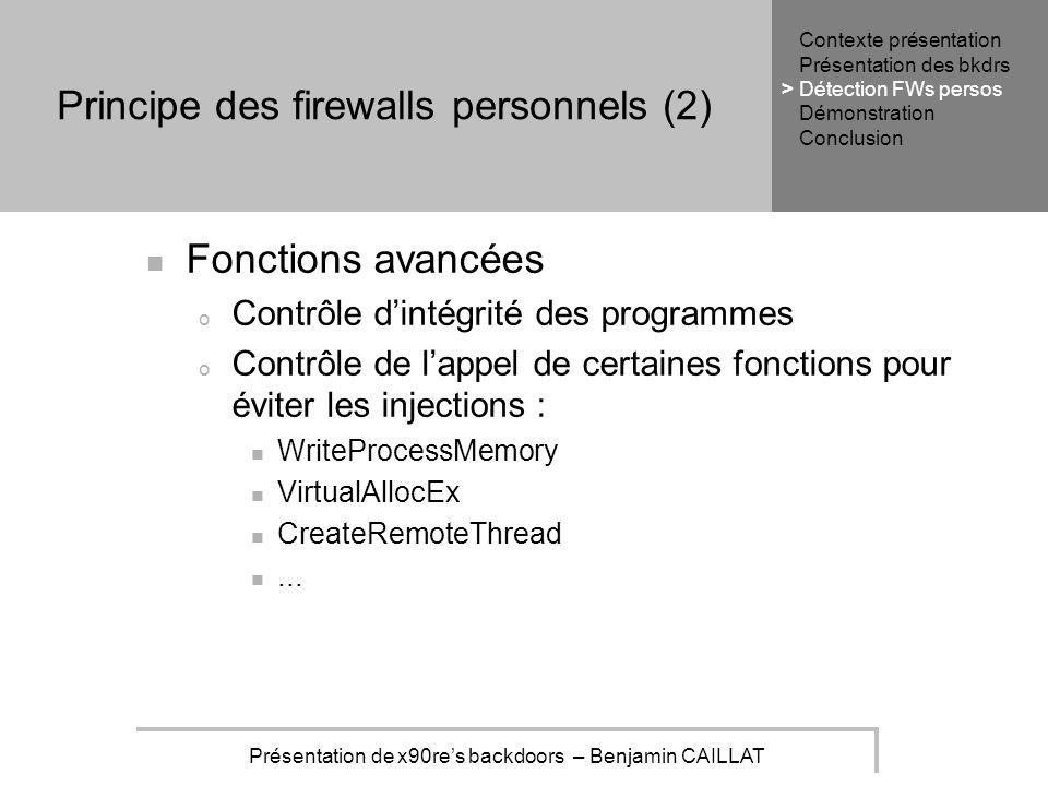Présentation de x90res backdoors – Benjamin CAILLAT Principe des firewalls personnels (2) Fonctions avancées o Contrôle dintégrité des programmes o Contrôle de lappel de certaines fonctions pour éviter les injections : WriteProcessMemory VirtualAllocEx CreateRemoteThread...