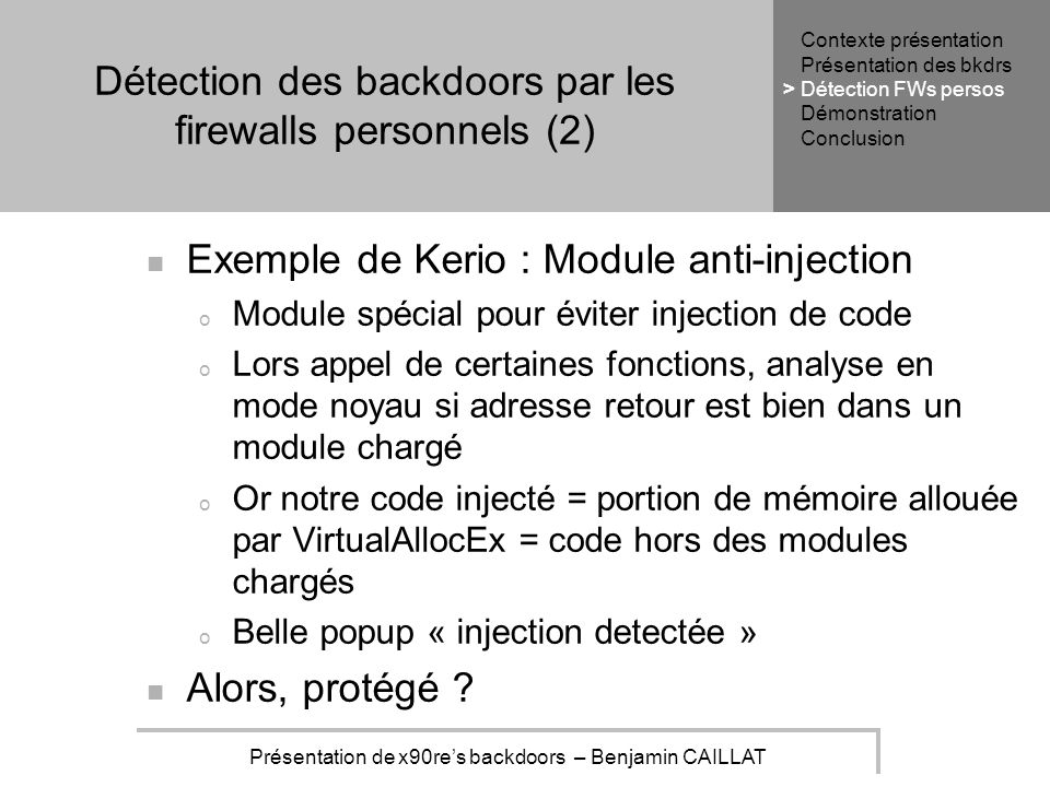 Présentation de x90res backdoors – Benjamin CAILLAT Détection des backdoors par les firewalls personnels (2) Exemple de Kerio : Module anti-injection o Module spécial pour éviter injection de code o Lors appel de certaines fonctions, analyse en mode noyau si adresse retour est bien dans un module chargé o Or notre code injecté = portion de mémoire allouée par VirtualAllocEx = code hors des modules chargés o Belle popup « injection detectée » Alors, protégé .