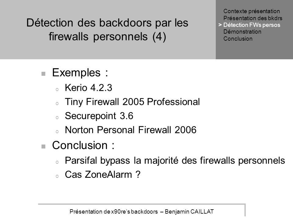 Présentation de x90res backdoors – Benjamin CAILLAT Détection des backdoors par les firewalls personnels (4) Exemples : o Kerio 4.2.3 o Tiny Firewall 2005 Professional o Securepoint 3.6 o Norton Personal Firewall 2006 Conclusion : o Parsifal bypass la majorité des firewalls personnels o Cas ZoneAlarm .