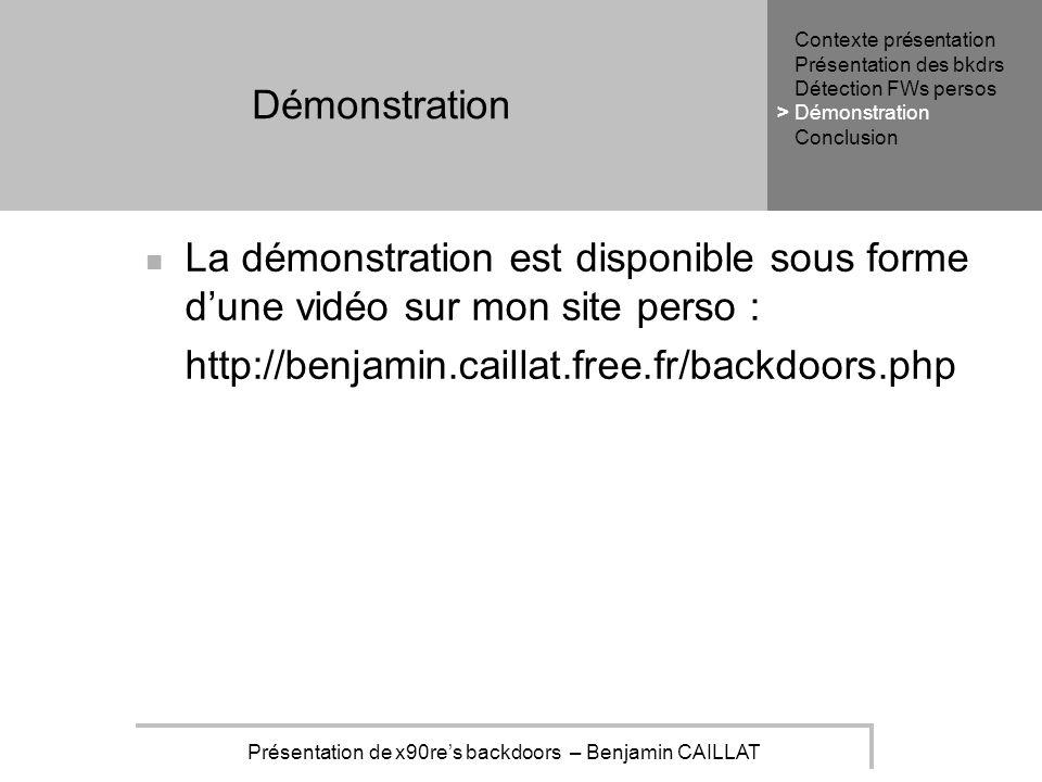 Présentation de x90res backdoors – Benjamin CAILLAT Démonstration La démonstration est disponible sous forme dune vidéo sur mon site perso : http://benjamin.caillat.free.fr/backdoors.php Contexte présentation Présentation des bkdrs Détection FWs persos Démonstration Conclusion >