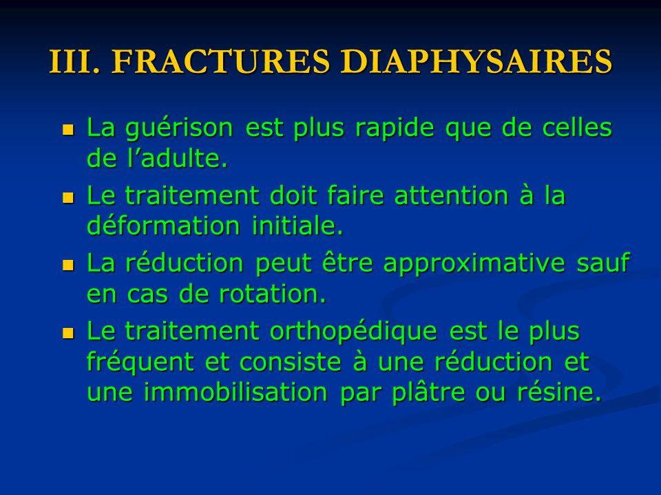 III. FRACTURES DIAPHYSAIRES La guérison est plus rapide que de celles de ladulte. La guérison est plus rapide que de celles de ladulte. Le traitement