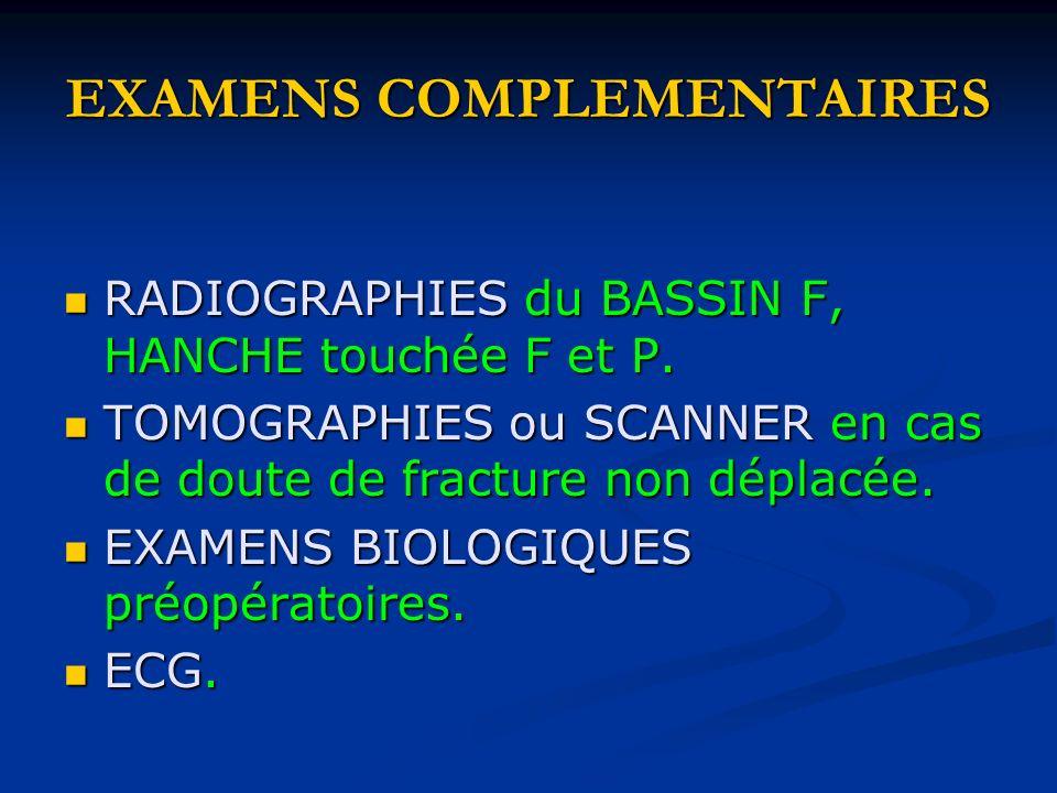 EXAMENS COMPLEMENTAIRES RADIOGRAPHIES du BASSIN F, HANCHE touchée F et P. RADIOGRAPHIES du BASSIN F, HANCHE touchée F et P. TOMOGRAPHIES ou SCANNER en