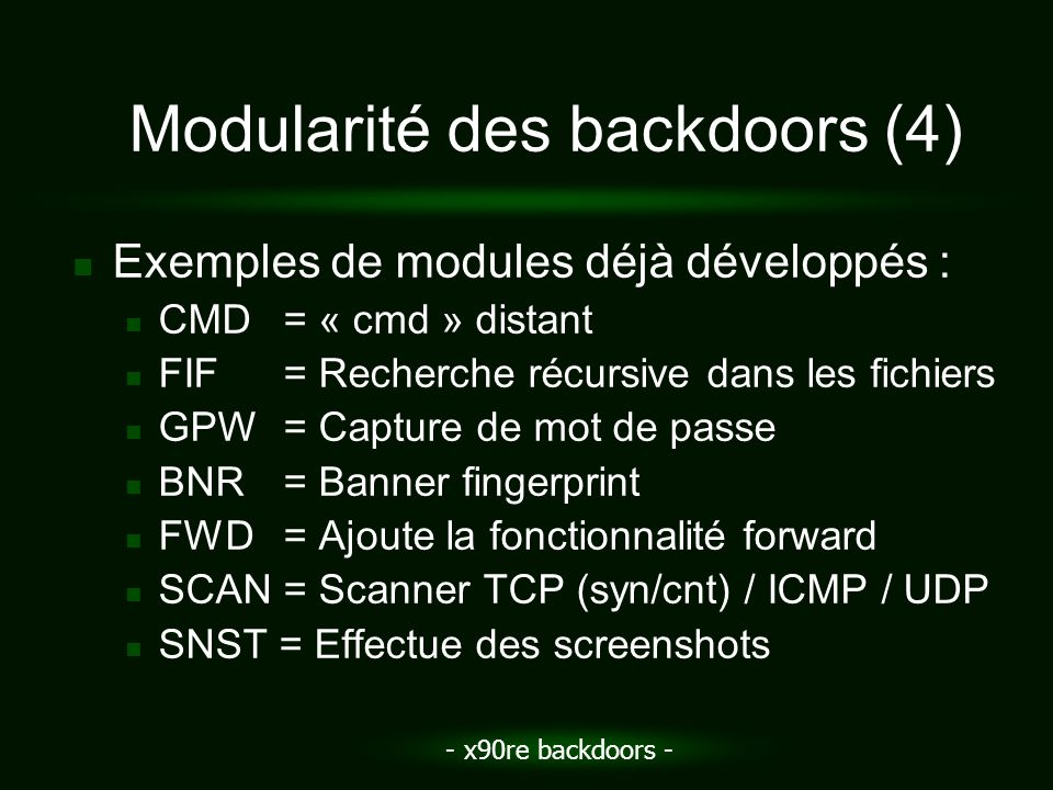 - x90re backdoors - Modularité des backdoors (4) Exemples de modules déjà développés : CMD= « cmd » distant FIF= Recherche récursive dans les fichiers GPW= Capture de mot de passe BNR= Banner fingerprint FWD= Ajoute la fonctionnalité forward SCAN= Scanner TCP (syn/cnt) / ICMP / UDP SNST = Effectue des screenshots