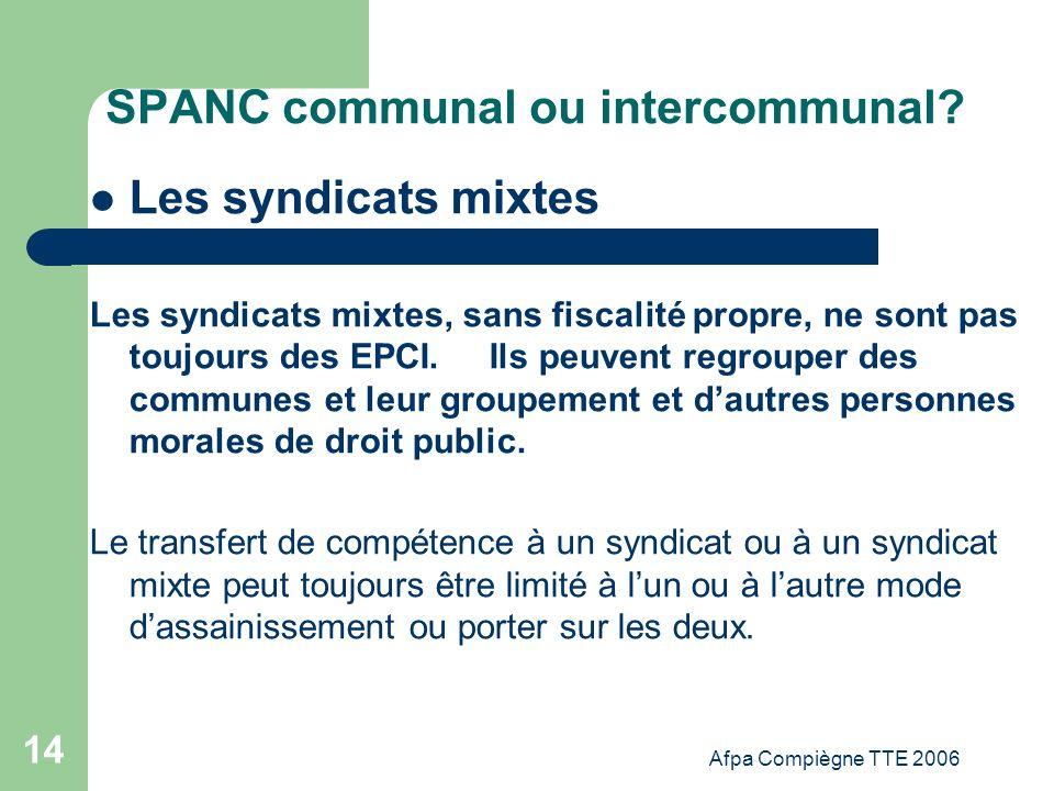 Afpa Compiègne TTE 2006 14 SPANC communal ou intercommunal? Les syndicats mixtes Les syndicats mixtes, sans fiscalité propre, ne sont pas toujours des