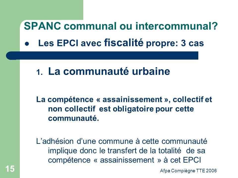 Afpa Compiègne TTE 2006 15 SPANC communal ou intercommunal? Les EPCI avec fiscalité propre: 3 cas 1. La communauté urbaine La compétence « assainissem