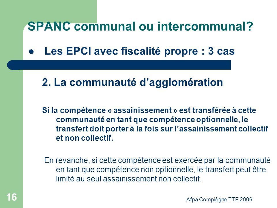 Afpa Compiègne TTE 2006 16 SPANC communal ou intercommunal? Les EPCI avec fiscalité propre : 3 cas 2. La communauté dagglomération Si la compétence «