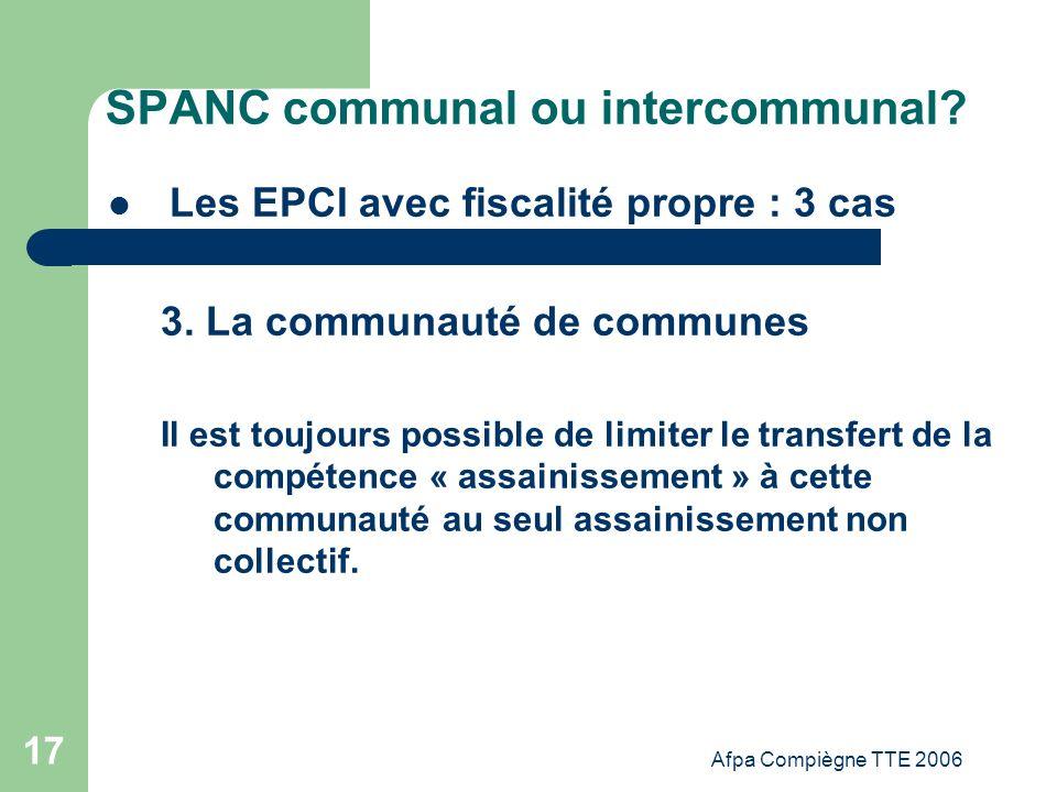 Afpa Compiègne TTE 2006 17 SPANC communal ou intercommunal? Les EPCI avec fiscalité propre : 3 cas 3. La communauté de communes Il est toujours possib