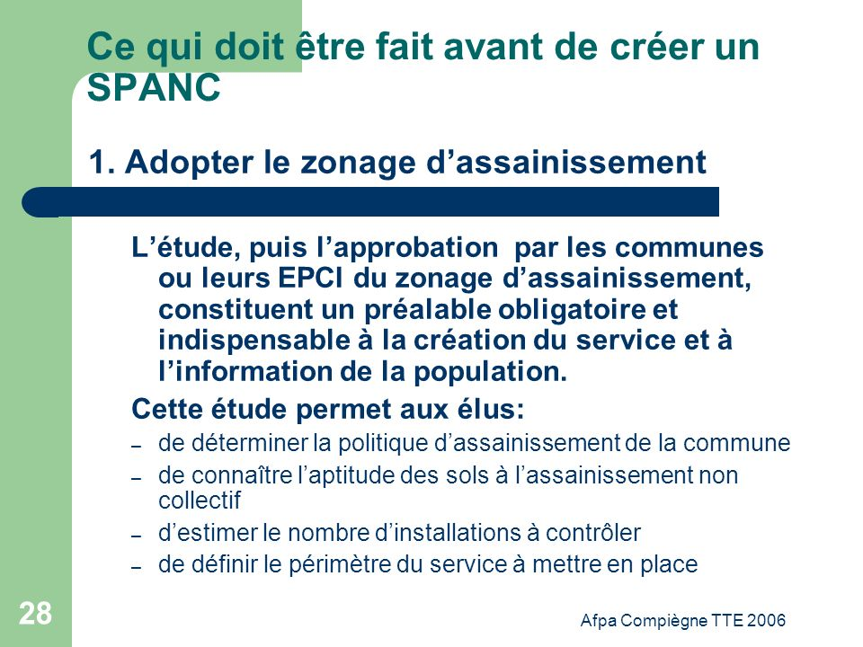 Afpa Compiègne TTE 2006 28 Ce qui doit être fait avant de créer un SPANC 1. Adopter le zonage dassainissement Létude, puis lapprobation par les commun