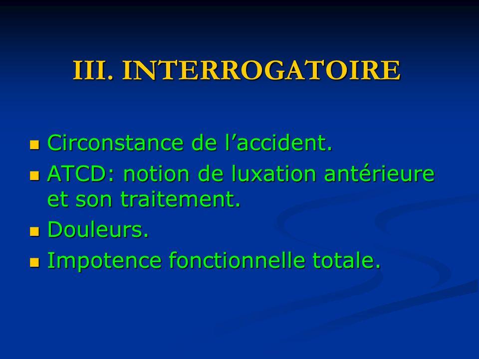 III. INTERROGATOIRE Circonstance de laccident. Circonstance de laccident. ATCD: notion de luxation antérieure et son traitement. ATCD: notion de luxat