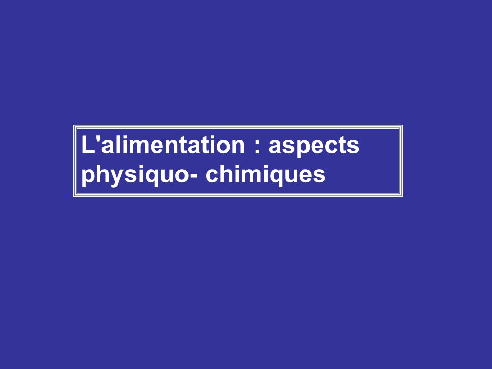 L'alimentation : aspects physiquo- chimiques