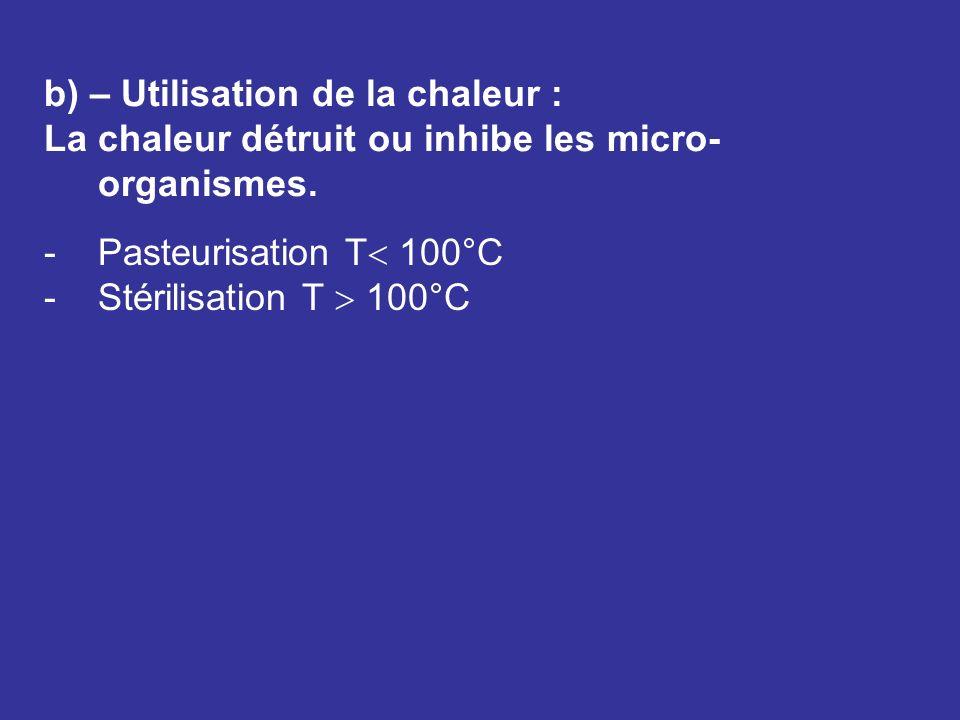 b) – Utilisation de la chaleur : La chaleur détruit ou inhibe les micro- organismes. -Pasteurisation T 100°C -Stérilisation T 100°C