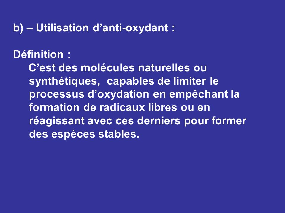 b) – Utilisation danti-oxydant : Définition : Cest des molécules naturelles ou synthétiques, capables de limiter le processus doxydation en empêchant