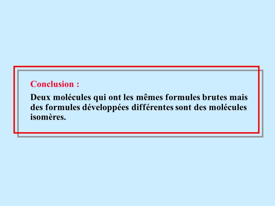 Formule bruteFormule développéeNom C 4 H 10 H - C -C- C - C - H Butane H- C – C – C - H Méthylpropane C2H6OC2H6O H- C – C – O- H Ethanol H- C – O - C