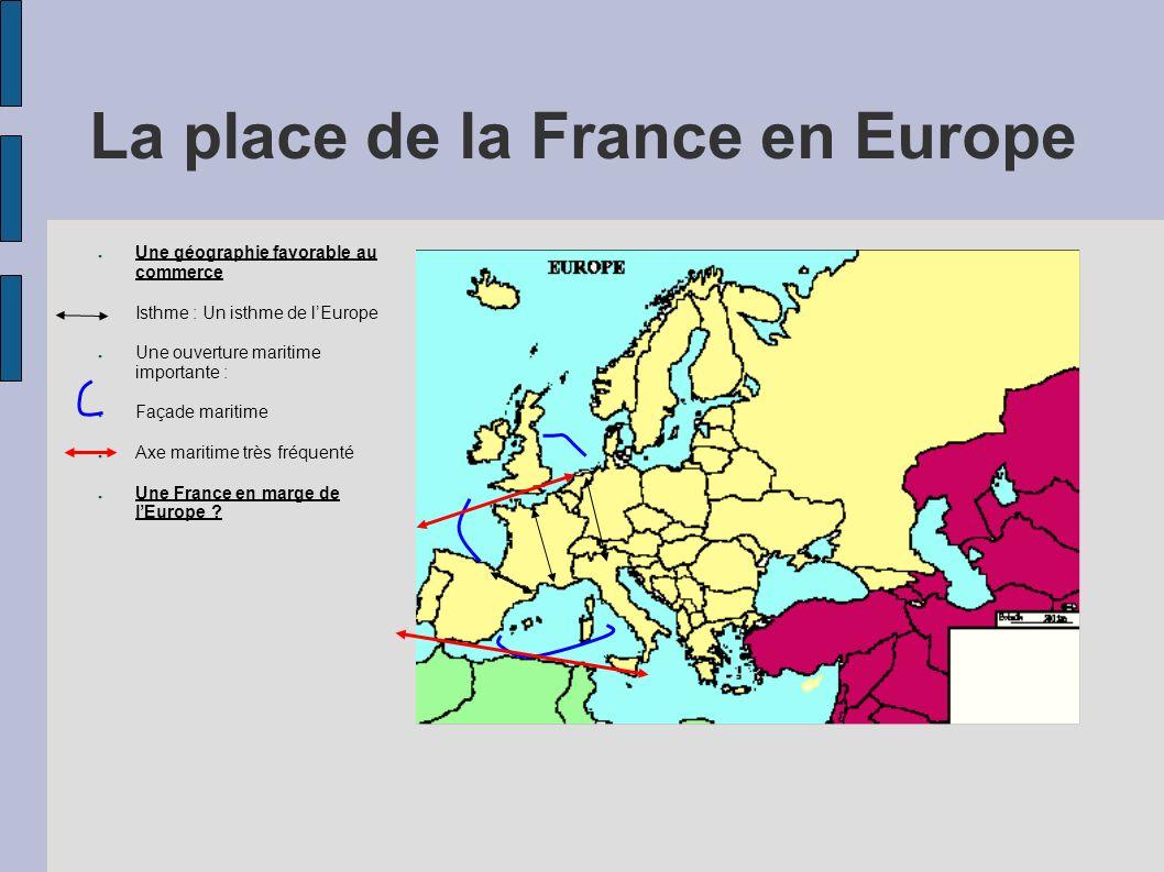 La place de la France en Europe Une géographie favorable au commerce Isthme : Un isthme de lEurope Une ouverture maritime importante : Façade maritime Axe maritime très fréquenté Une France en marge de lEurope .