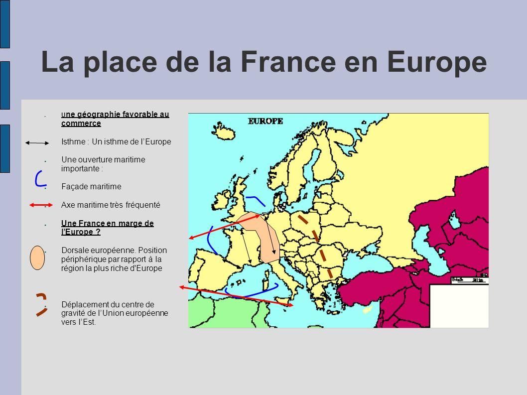 La place de la France en Europe U ne géographie favorable au commerce Isthme : Un isthme de lEurope Une ouverture maritime importante : Façade maritime Axe maritime très fréquenté Une France en marge de lEurope .