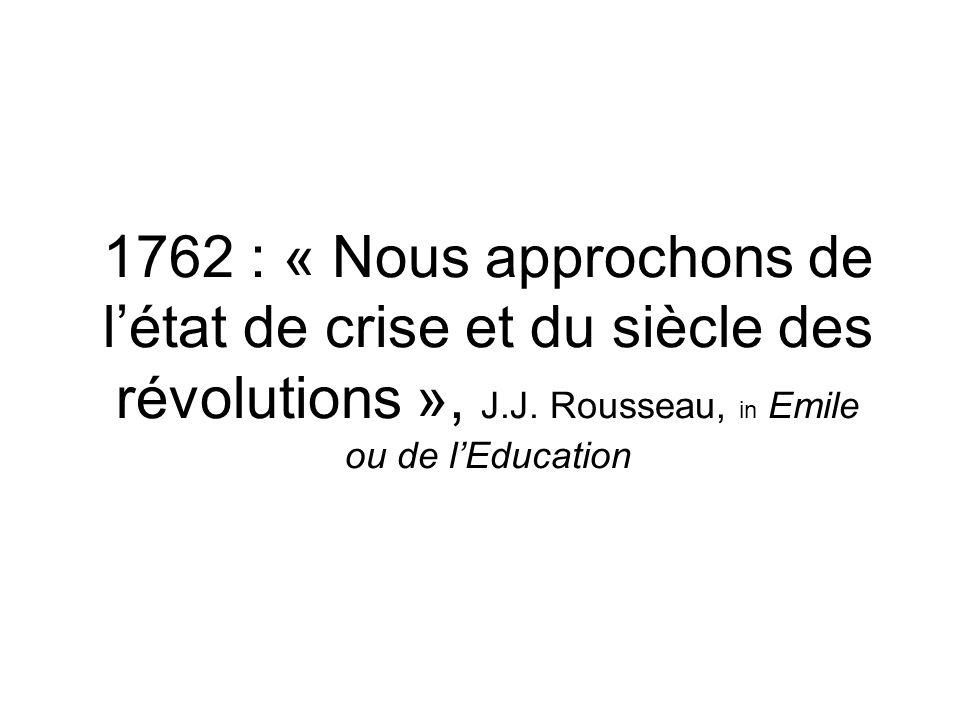 1762 : « Nous approchons de létat de crise et du siècle des révolutions », J.J. Rousseau, in Emile ou de lEducation
