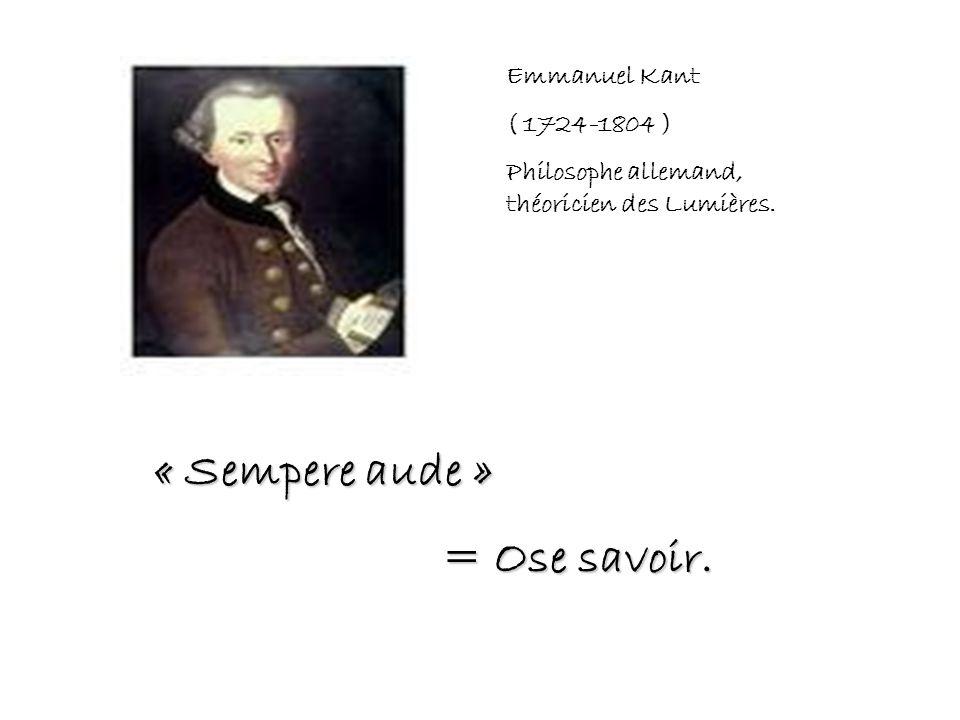Emmanuel Kant ( 1724-1804 ) Philosophe allemand, théoricien des Lumières. « Sempere aude » = Ose savoir.