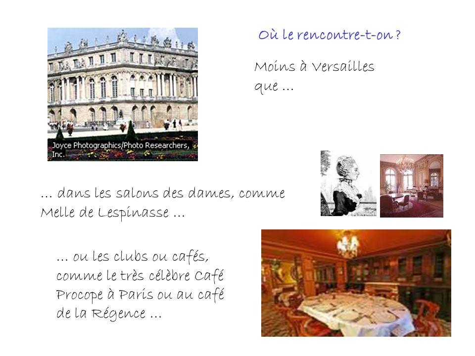 Moins à Versailles que … … dans les salons des dames, comme Melle de Lespinasse … … ou les clubs ou cafés, comme le très célèbre Café Procope à Paris ou au café de la Régence … Où le rencontre-t-on ?