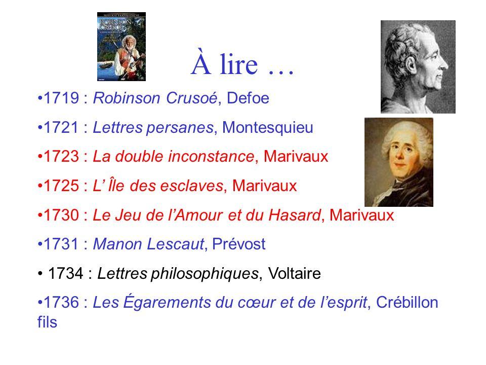 À lire … 1719 : Robinson Crusoé, Defoe 1721 : Lettres persanes, Montesquieu 1723 : La double inconstance, Marivaux 1725 : L Île des esclaves, Marivaux