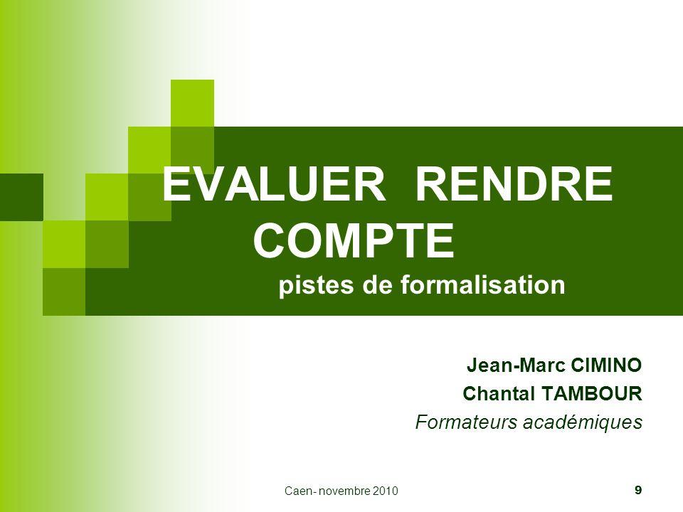 Caen- novembre 2010 9 EVALUER RENDRE COMPTE pistes de formalisation Jean-Marc CIMINO Chantal TAMBOUR Formateurs académiques