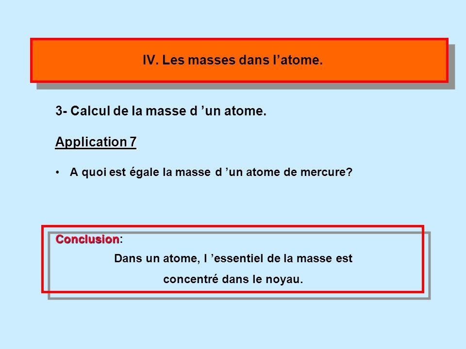 IV. Les masses dans latome. 2- Calcul de la masse des électrons. La masse de chaque électron vaut m e = 9,1.10 -31 kg Application 7 Calculer la masse