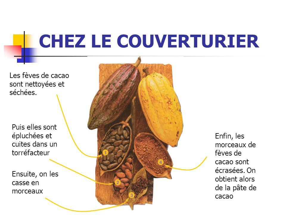 CHEZ LE COUVERTURIER Les fèves de cacao sont nettoyées et séchées. Puis elles sont épluchées et cuites dans un torréfacteur Ensuite, on les casse en m