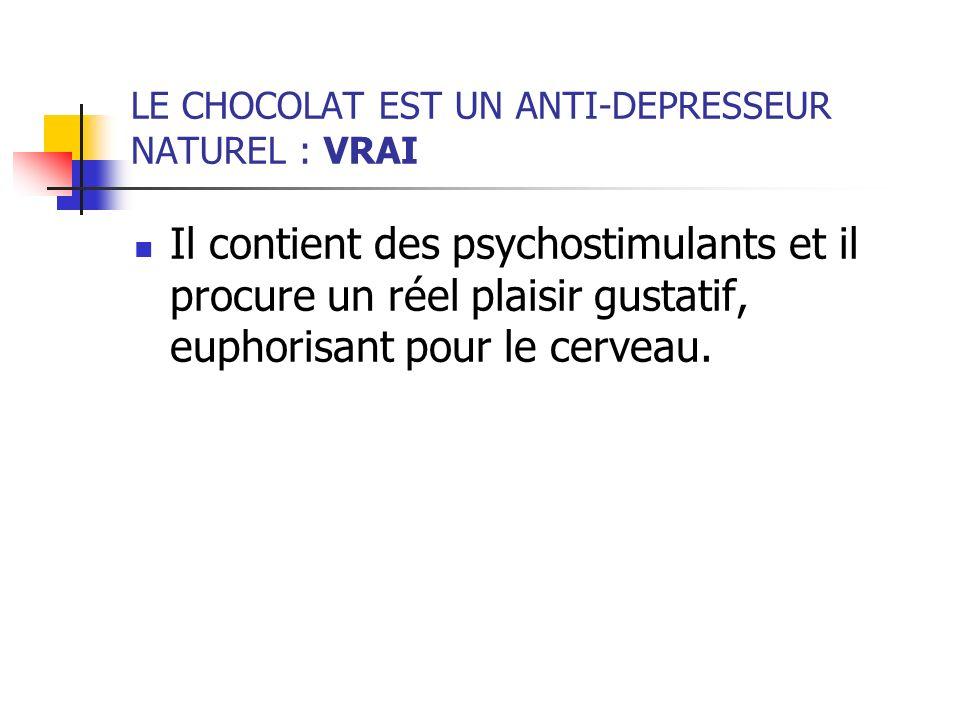 LE CHOCOLAT EST UN ANTI-DEPRESSEUR NATUREL : VRAI Il contient des psychostimulants et il procure un réel plaisir gustatif, euphorisant pour le cerveau