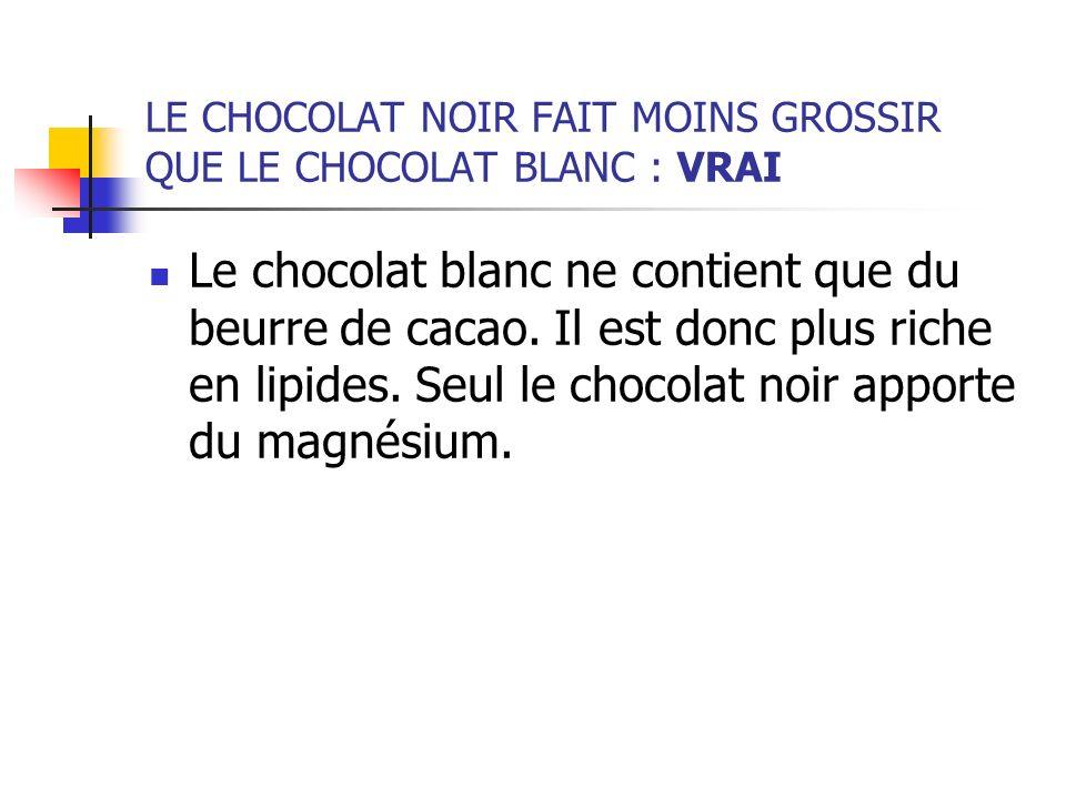 LE CHOCOLAT NOIR FAIT MOINS GROSSIR QUE LE CHOCOLAT BLANC : VRAI Le chocolat blanc ne contient que du beurre de cacao. Il est donc plus riche en lipid
