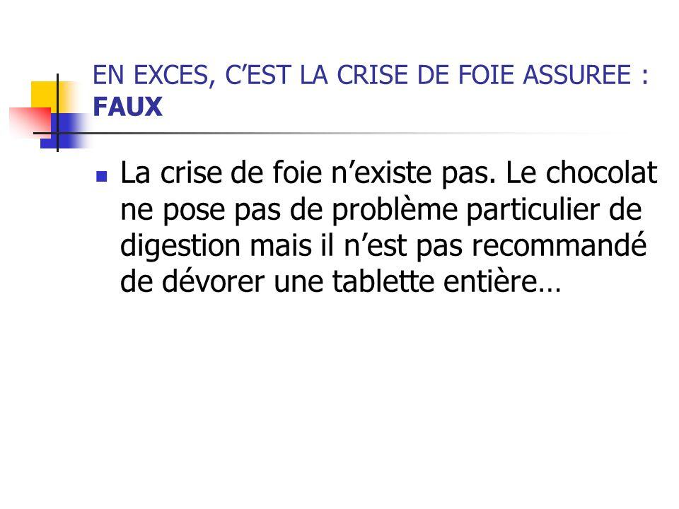EN EXCES, CEST LA CRISE DE FOIE ASSUREE : FAUX La crise de foie nexiste pas. Le chocolat ne pose pas de problème particulier de digestion mais il nest