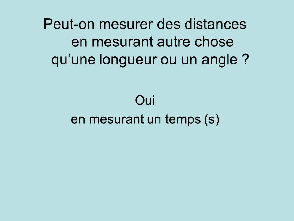 Peut-on mesurer des distances en mesurant autre chose quune longueur ou un angle ? Oui en mesurant un temps (s)