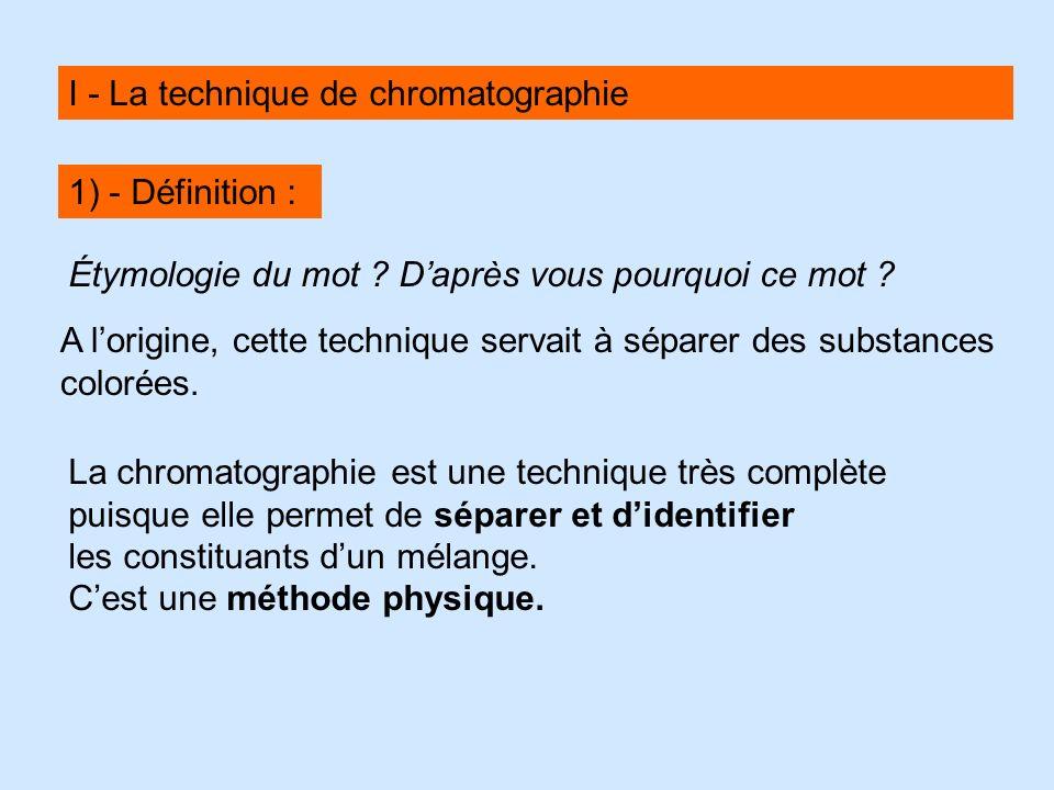 I - La technique de chromatographie A lorigine, cette technique servait à séparer des substances colorées. Étymologie du mot ? Daprès vous pourquoi ce
