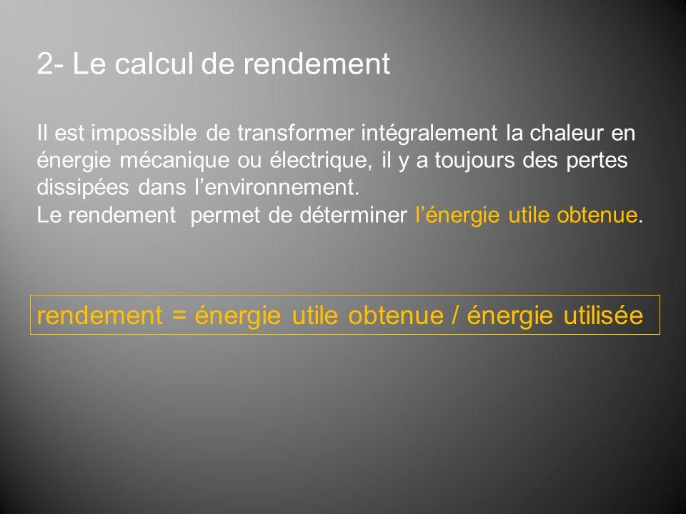 2- Le calcul de rendement Il est impossible de transformer intégralement la chaleur en énergie mécanique ou électrique, il y a toujours des pertes dis