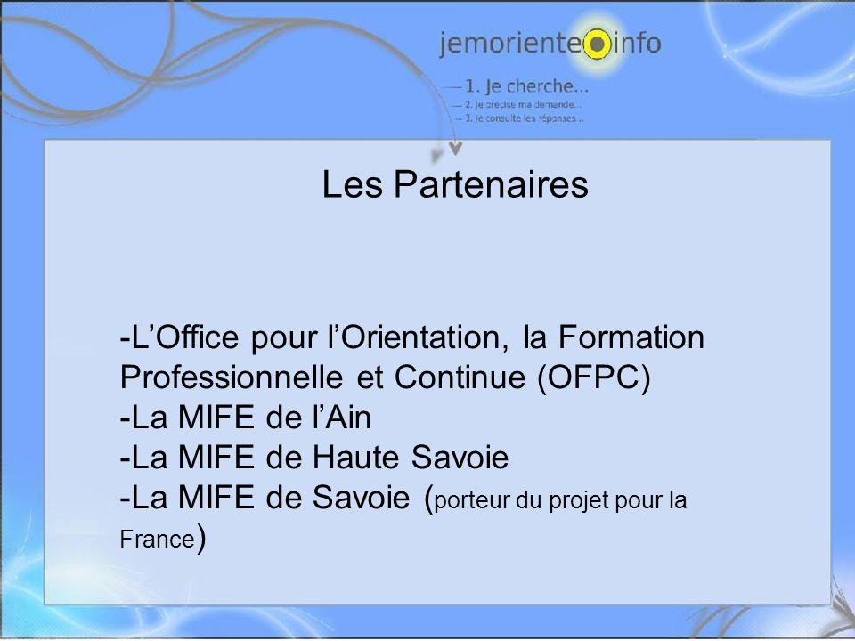 Les Partenaires -LOffice pour lOrientation, la Formation Professionnelle et Continue (OFPC) -La MIFE de lAin -La MIFE de Haute Savoie -La MIFE de Savoie ( porteur du projet pour la France )