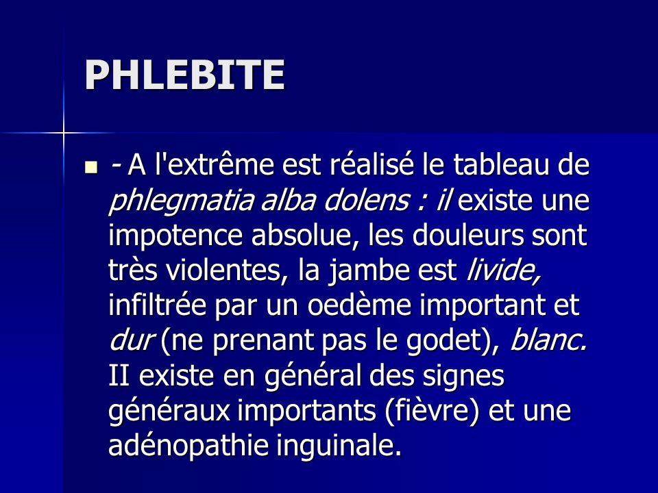 PHLEBITE - A l'extrême est réalisé le tableau de phlegmatia alba dolens : il existe une impotence absolue, les douleurs sont très violentes, la jambe